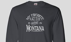 Montana Home Long Sleeved T-shirt, Favorite Place Christmas Birthday Hanukkah Gift Idea Mothers Fathers Day Native Born Raised Tee