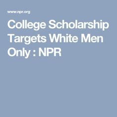 College Scholarship Targets White Men Only : NPR So true! I have found this is true in searching for scholarship.