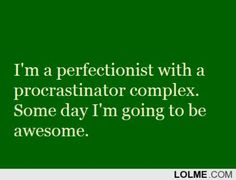 I'm a perfectionist with a procrastinator complex. some day I'm going to be awesome. #LOL