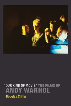 """""""Our kind of movie"""" : the films of Andy Warhol / Douglas Crimp Massachusetts ; London : MIT Press, cop. 2012"""