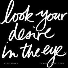 Look your desire in the eye. Subscribe: DanielleLaPorte.com #Truthbomb #Words #Quotes