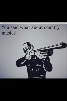Country humor. :) how i feel whenever somebody doesn't like it.