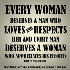 TEXT:Every woman deserves a man who loves and respects her and every man deserves a woman who appreciates his efforts.