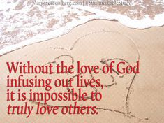 Without the love of God infusing our lives, it is impossible to truly love others. God's love is the fuel for our love, and we burn brighter when we're filled up with the reality of that love.
