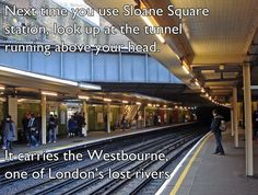 Next time you use Sloane Square station, look up at the tunnel running above your head. It carries the Westbourne, one of London's lost rivers. (via 32 Things You Might Not Know About London)