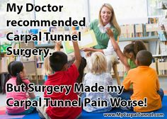 Elementary School Teacher tells Carpal Tunnel Journey. My Doctor recommended  Carpal Tunnel Surgery But Surgery Made my  Carpal Tunnel Pain Worse.  Carpal Tunnel Surgery failed for me.   I needed to find a treatment that worked even after a failed surgery.   My Doctor just shrugged when I told him my symptoms were worse after the surgical procedure.  What now?   I had to find the answers myself.  Fortunately I did.