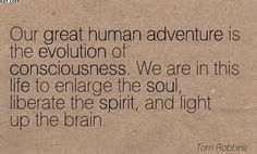 """We are in this life to enlarge the soul, liberate the spirit, and light up the brain"" -Tom Robbins"