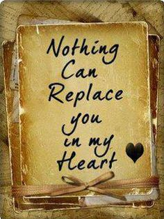 Nothing or no one can ever replace you...❤
