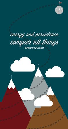"""""""Energy and persistence conquer all things"""" - Benjamin Franklin"""