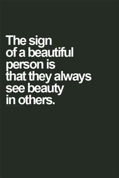 The sign of a beautiful person is that they always see beautiful in others