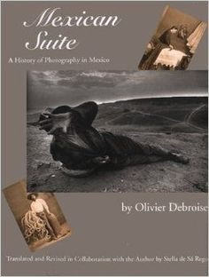 Mexican Suite : A History of Photography in Mexico: Olivier Debroise, Stella de Sá Rego: 9780292716117: http://Amazon.com: Books
