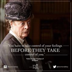 You have to take control of your feelings before they take control of you. - Violet, Dowager Countess of Grantham, Downton Abbey Maggie Smith, Downtown Abbey Quotes, Movie Quotes, Funny Quotes, Favorite Quotes, Best Quotes, Lady Violet, Dowager Countess, Downton Abbey Fashion