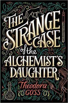 The Strange Case of the Alchemist's Daughter: Theodora Goss: 9781481466509: Amazon.com: Books