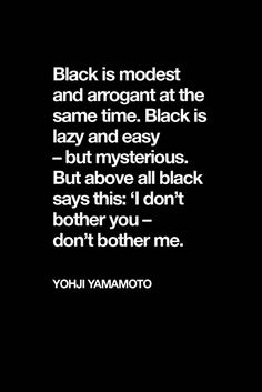 """""""Black is modest an arrogant at the same time. Black is lazy and easy - but mysterious. But above all black says this: I don't bother you - dont bother me."""" - Yohji Yamamoto I love this quotations The Words, Quotes To Live By, Me Quotes, Goth Quotes, Qoutes, Black Wardrobe, All Black Everything, Happy Colors, Yohji Yamamoto"""