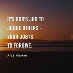 It's God's job to judge others - Your job is to forgive. -Rick Warren