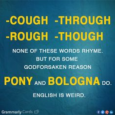 Literary #5: Cough. Through. Rough. Though. None of these words rhyme, but for some reason, pony and bologna do.