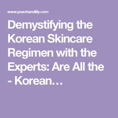Demystifying the Korean Skincare Regimen with the Experts: Are All the - Korean…