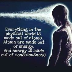 Atoms > Energy > Consciousness