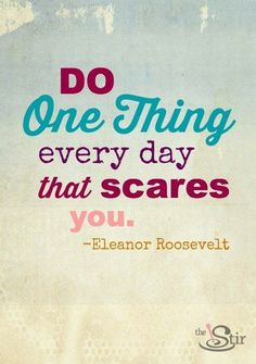 """Do one thing every day that scares you.""  Love this quote from Eleanor Roosevelt. Bye, bye, comfort zone! http://thestir.cafemom.com/healthy_living/172409/13_motivational_quotes_to_turn?"