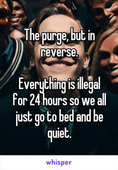 The purge, but in reverse.  Everything is illegal for 24 hours so we all just go…