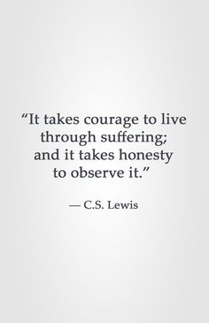 """It takes courage to live through suffering; and it takes honesty to observe it."" -C.S. Lewis"
