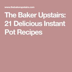 The Baker Upstairs: 21 Delicious Instant Pot Recipes