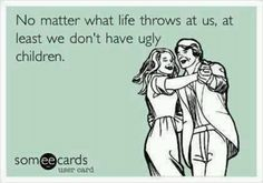 At least we don't have ugly children!