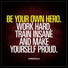 """""""Be your own hero. Work hard, train insane and make yourself proud.""""  In the end, it comes down to this. We all have to work incredibly hard and train even harder and do things we thought was impossib"""