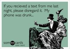 If you received a text from me last night, please disregard it. My phone was drunk...