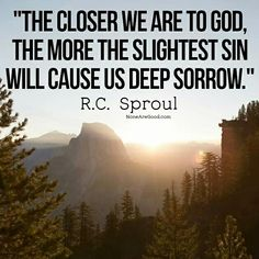 The closer we are to God, the more the slightest sin will cause is deep sorrow. ~ R.C. Sproul