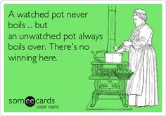 A watched pot never boils ... but an unwatched pot always boils over. There's no winning here.