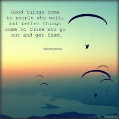 Good things come to people who wait but better things come to those who go out…