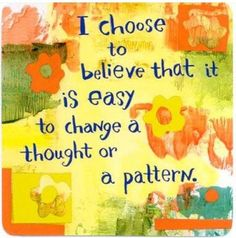 I choose to believe that it is easy to change a thought or a pattern.