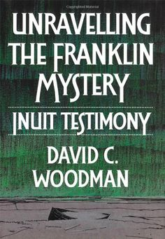 Unravelling the Franklin Mystery: Inuit Testimony, by David C. Woodman.