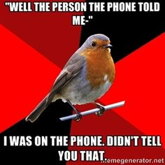 """Well the person on the phone told me-"" I was on the phone. Didn't tell you that. 