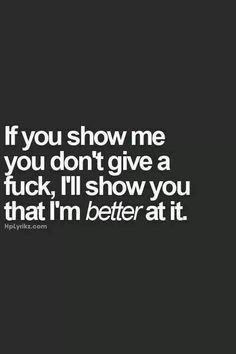 If you show me you don't give a fuck. I'll show you that I'm better at it. just try me Ms. Great Quotes, Quotes To Live By, Me Quotes, Funny Quotes, Inspirational Quotes, Qoutes, Quotations, Bitch Quotes, Clever Quotes