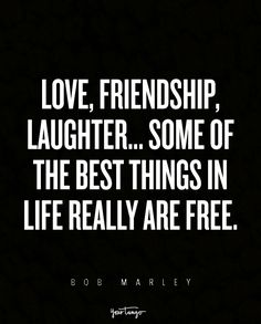 """""""Love, friendship, laughter... Some of the best things in life really are free."""" — Bob Marley"""