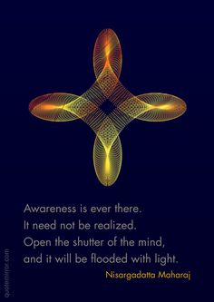 Awareness is ever there. It need not be realized. Open the shutter of the mind, and it will be flooded with light. – Nisargadatta Maharaj