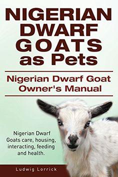Nigerian Dwarf Goats as Pets. Nigerian Dwarf Goat Owners Manual. Nigerian Dwarf Goats care, housing, interacting, feeding and health. by Ludwig Lorrick