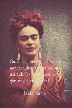"""""""Quisiera darte todo lo nunca hubieras tenido, y ni asi sabrías la maravilla que es poder quererte.""""  Frida Kahlo"""