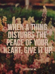 When a thing disturbs the peace of your heart, give it up.