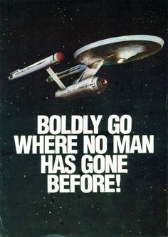 """Boldly go where no man has gone before"" my excuse for doing something stupid"