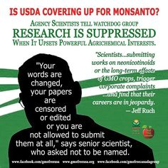 """Is the USDA Suppressing Science...On Monsanto's Behalf? USDA scientists told watchdog group, Public Employees for Environmental Responsibility (PEER), that managers order employees not to publish data and even rewrite and retract some scientific papers, while indefinitely delaying the approval of others. Scientists producing work that could cause regulatory headaches for the agrichemical industry faced disciplinary actions and lengthy, intimidating investigations. """"Scientists who are…"""