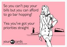 So you can't pay your bills but you can afford to go bar hopping? Yea you've got your priorities straight.