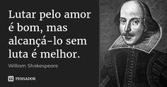 Lutar pelo amor é bom, mas alcançá-lo sem luta é melhor. — William Shakespeare