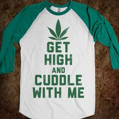 Get High and Cuddle, sounds so good  For one of my brothers haha