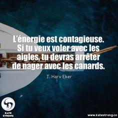 L'énergie est contagieuse. Si tu veux voler avec les aigles, tu devras arrêter de nager avec les canards.