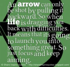 An arrow can only be shot by pulling it backward. So when life is dragging you back with difficulties. It means that its going to launch you...