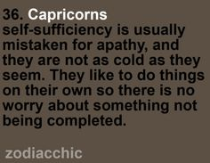 Capricorns self-sufficiency is usually mistaken for apathy, and they are not as cold as they seem. They like to do things on their own so there is no worry about something not being completed.