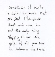 Sometimes it hurts...it hurts so much that you feel like your chest will cave in and the only thing stopping it are the gasps of air you take in between the tears.